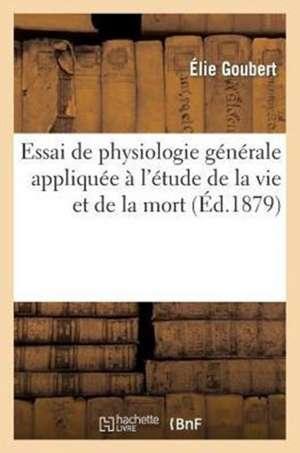 Essai de Physiologie Generale Appliquee A L'Etude de La Vie Et de La Mort