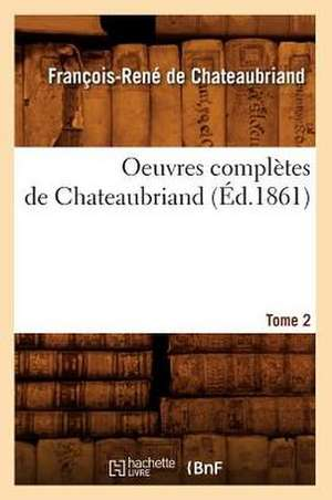 Oeuvres Completes de Chateaubriand. Tome 2 (Ed.1861) de Francois Rene De Chateaubriand