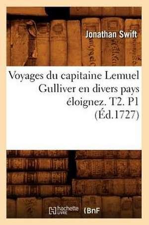Voyages Du Capitaine Lemuel Gulliver En Divers Pays Eloignez . T2. P1 (Ed.1727) de Swift J.