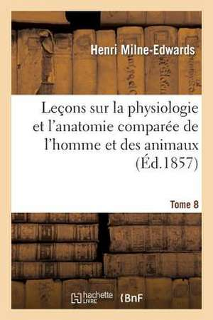 Lecons Sur Physiologie Et Anatomie Comparee de L'Homme Et Des Animaux Tome 8