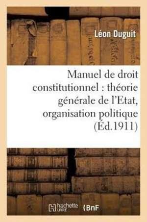 Manuel de Droit Constitutionnel:  Theorie Generale de L'Etat, Organisation Politique de  Duguit-L