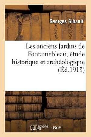 Les Anciens Jardins de Fontainebleau, Etude Historique Et Archeologique de  Gibault-G