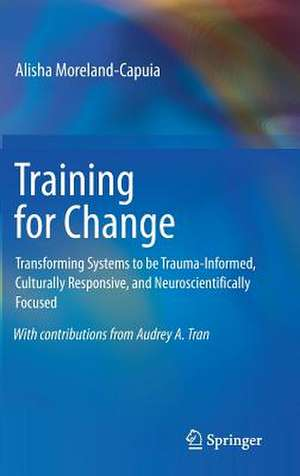 Training for Change: Transforming Systems to be Trauma-Informed, Culturally Responsive, and Neuroscientifically Focused de Alisha Moreland-Capuia