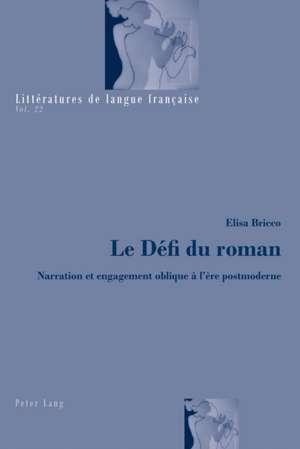 Le Defi Du Roman:  Narration Et Engagement Oblique A L'Ere Postmoderne de Elisa Bricco