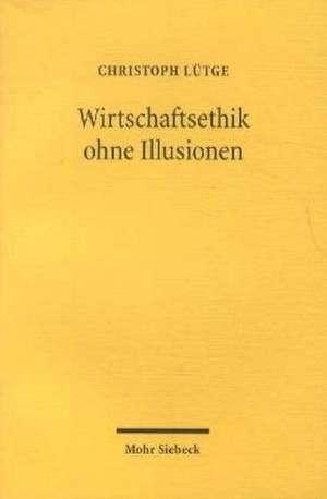 Wirtschaftsethik Ohne Illusionen:  Ordnungstheoretische Reflexionen de Christoph Lütge