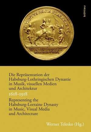 Die Repraesentation der Habsburg-Lothringischen Dynastie in Musik, visuellen Medien und Architektur