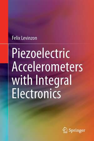 Piezoelectric Accelerometers with Integral Electronics de Felix Levinzon