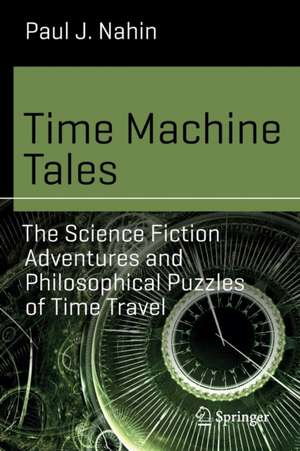 Time Machine Tales: The Science Fiction Adventures and Philosophical Puzzles of Time Travel de Paul J. Nahin