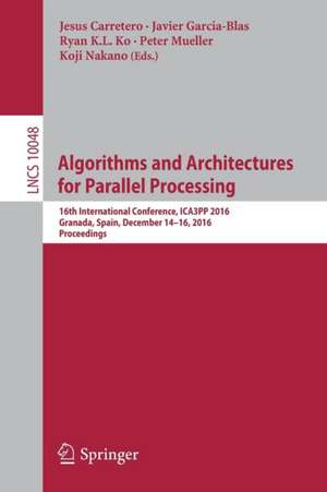 Algorithms and Architectures for Parallel Processing: 16th International Conference, ICA3PP 2016, Granada, Spain, December 14-16, 2016, Proceedings de Jesus Carretero