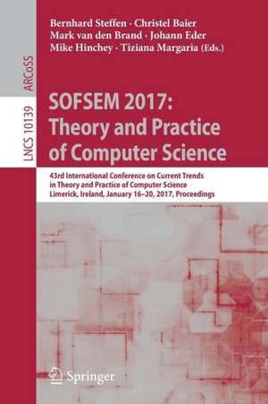 SOFSEM 2017: Theory and Practice of Computer Science: 43rd International Conference on Current Trends in Theory and Practice of Computer Science, Limerick, Ireland, January 16-20, 2017, Proceedings de Bernhard Steffen