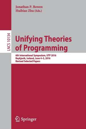 Unifying Theories of Programming: 6th International Symposium, UTP 2016, Reykjavik, Iceland, June 4-5, 2016, Revised Selected Papers de Jonathan P. Bowen
