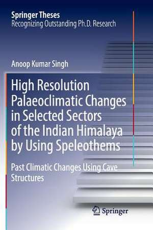 High Resolution Palaeoclimatic Changes in Selected Sectors of the Indian Himalaya by Using Speleothems: Past Climatic Changes Using Cave Structures de Anoop Kumar Singh