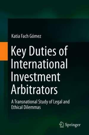 Key Duties of International Investment Arbitrators: A Transnational Study of Legal and Ethical Dilemmas de Katia Fach Gómez