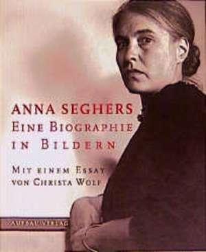 Anna Seghers. Eine Biographie in Bildern