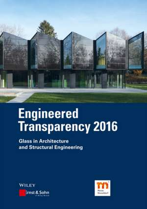 Engineered Transparency 2016: Glass in Architecture and Structural Engineering de Bernhard Weller