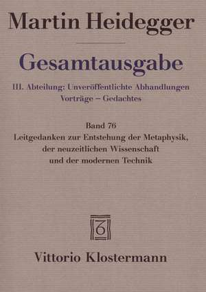 Gesamtausgabe 76. Leitgedanken zur Entstehung der Metaphysik, der neuzeitlichen Wissenschaft und der modernen Technik