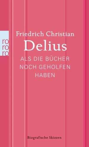Als die Bücher noch geholfen haben de Friedrich Christian Delius