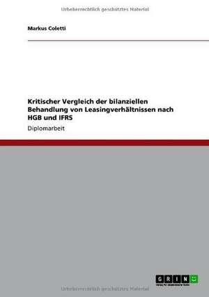 Kritischer Vergleich der bilanziellen Behandlung von Leasingverhältnissen nach HGB und IFRS de Markus Coletti