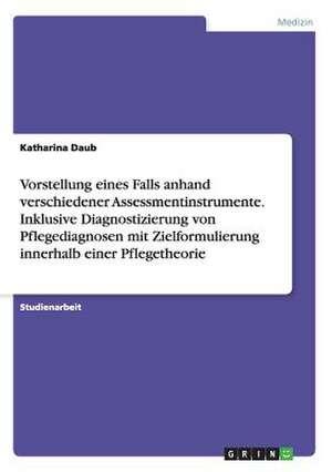 Vorstellung Eines Falls Anhand Verschiedener Assessmentinstrumente. Inklusive Diagnostizierung Von Pflegediagnosen Mit Zielformulierung Innerhalb Eine