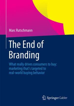 The End of Branding: What really drives consumers to buy: marketing that's targeted to real-world buying behavior de Marc Rutschmann