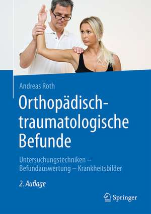 Orthopädisch-traumatologische Befunde: Untersuchungstechniken - Befundauswertung - Krankheitsbilder de Andreas Roth