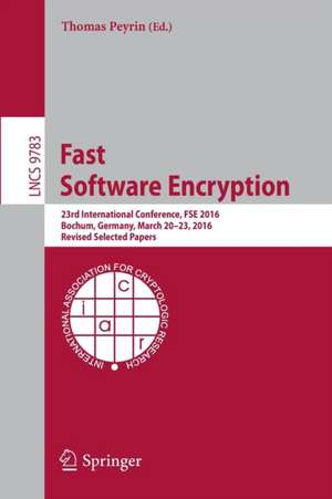 Fast Software Encryption: 23rd International Conference, FSE 2016, Bochum, Germany, March 20-23, 2016, Revised Selected Papers de Thomas Peyrin