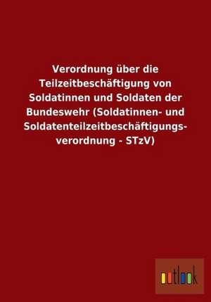 Verordnung über die Teilzeitbeschäftigung von Soldatinnen und Soldaten der Bundeswehr (Soldatinnen- und Soldatenteilzeitbeschäftigungs- verordnung - STzV) de  ohne Autor