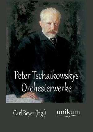 Peter Tschaikowskys Orchesterwerke de Carl Beyer