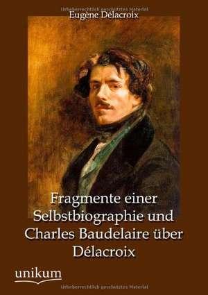 Fragmente einer Selbstbiographie und Charles Baudelaire über Délacroix de Eugène Délacroix