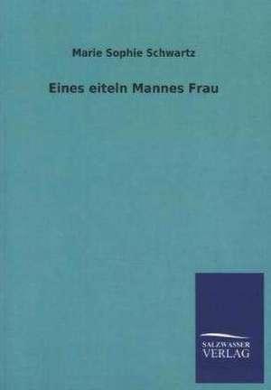 Eines eiteln Mannes Frau de Marie Sophie Schwartz