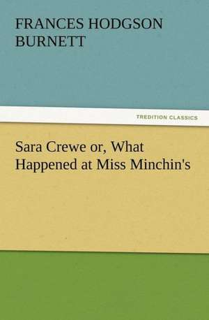 Sara Crewe Or, What Happened at Miss Minchin's:  Or the Adventures of Geo. Thompson Being the Auto-Biography of an Author. Written by Himself. de Frances Hodgson Burnett