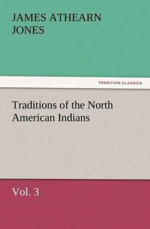 Traditions of the North American Indians, Vol. 3 de James Athearn Jones