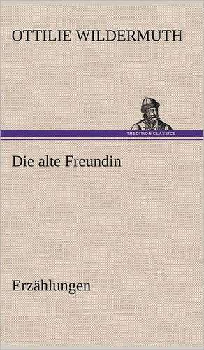 Die Alte Freundin. Erzahlungen:  Das Lallen- Und Narrenbuch de Ottilie Wildermuth