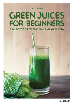 Green Juices for Beginners: A One-Stop Guide to Cleansing your Body de Carla Zaplana