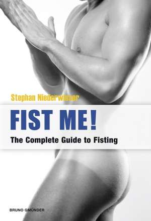 Fist Me! The Complete Guide To Fisting de Stephan Niederwieser