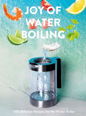 The Joy Of Water Boiling: 100 Delicious Recipes for the Water Boiler de Thomas Gotz von Aust
