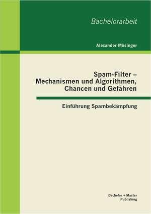 Spam-Filter - Mechanismen Und Algorithmen, Chancen Und Gefahren:  Einfuhrung Spambekampfung de Alexander Mösinger