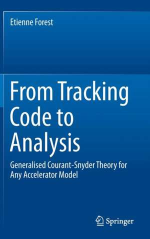 From Tracking Code to Analysis: Generalised Courant-Snyder Theory for Any Accelerator Model de Etienne Forest