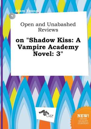 Open and Unabashed Reviews on Shadow Kiss: A Vampire Academy Novel: 3 de Adam Young