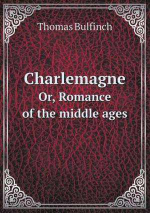 Charlemagne Or, Romance of the middle ages de Emperor Charlemagne
