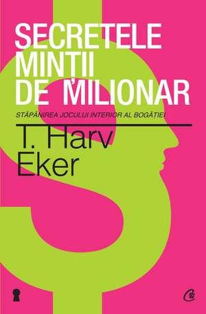 Secretele minţii de milionar. Ediţia a III-a: Stăpânirea jocului interior al bogăţiei de T. Harv Eker