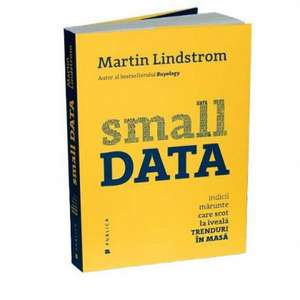 Small DATA: Indicii mărunte care scot la iveală trenduri în masă de Martin Lindstrom