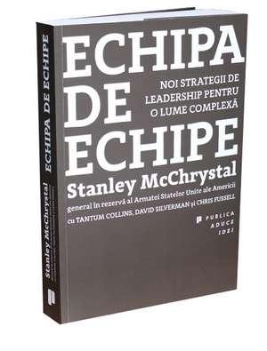 Echipa de echipe: Noi strategii de leadership pentru o lume complexă de General Stanley McChrystal