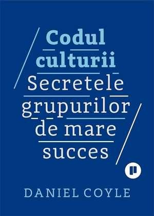 Codul culturii: Secretele grupurilor de mare succes de Daniel Coyle