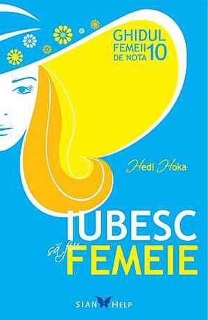 IUBESC SĂ FIU FEMEIE GHIDUL FEMEII DE NOTA 10 de Hedi Hoka