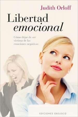 Libertad Emocional:  Como Dejar de Ser Victima de las Emociones Negativas = Emotional Freedom de Judith Orloff