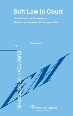 Soft Law in Court. Competition Law, State Aid and the Court of Justice of the European Union de  Stefan