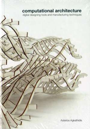 Computational Architecture:  Digital Designing Tools and Manufacturing Techniques de Asterios Agkathidis