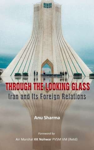 Through the Looking Glass: Iran and Its Foreign Relations de Anu Sharma