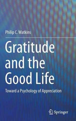 Gratitude and the Good Life: Toward a Psychology of Appreciation de Philip C. Watkins